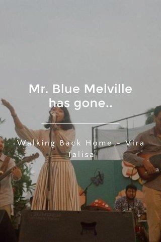 Mr. Blue Melville has gone.. Walking Back Home - Vira Talisa
