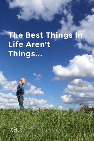 The Best Things In Life Aren't Things... Geluk
