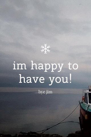 im happy to have you! bye jim