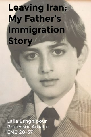 Leaving Iran: My Father's Immigration Story Laila Eshghipour Professor Arballo ENG 20-37