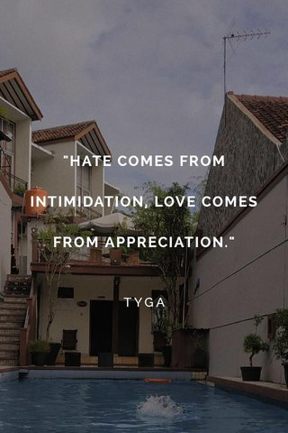"""""""HATE COMES FROM INTIMIDATION, LOVE COMES FROM APPRECIATION."""" TYGA"""