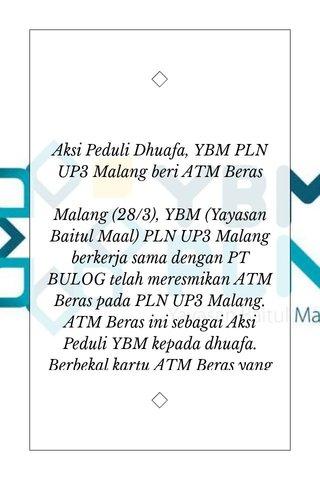 Aksi Peduli Dhuafa, YBM PLN UP3 Malang beri ATM Beras Malang (28/3), YBM (Yayasan Baitul Maal) PLN UP3 Malang berkerja sama dengan PT BULOG telah meresmikan ATM Beras pada PLN UP3 Malang. ATM Beras ini sebagai Aksi Peduli YBM kepada dhuafa. Berbekal kartu ATM Beras yang dimiliki, masing - masing bisa mengambil beras sebanyak 6 liter/bln (3 liter setiap pengambilan). **