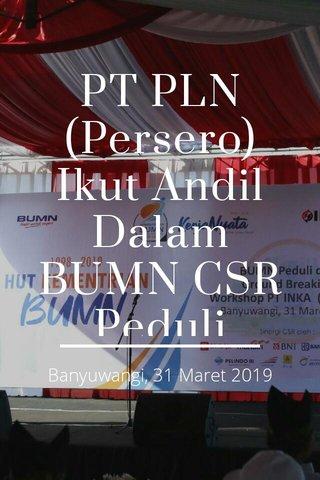 PT PLN (Persero) Ikut Andil Dalam BUMN CSR Peduli Banyuwangi Banyuwangi, 31 Maret 2019