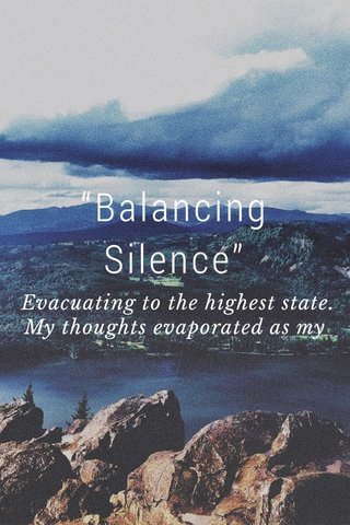 """""""Balancing Silence"""" Evacuating to the highest state. My thoughts evaporated as my mind escapes. To the Appalachians & the brightest lakes. I'm right here, but so far away. Ive seen light years & darkest days I fight fear. This Spartan trained. Blood all over my canvas, let this artist paint. I found a found a way to find positivity in the hardest pain. It's only made me stronger. I got a heart of strength. I'm ready for whatever comes way so I'll never run away"""