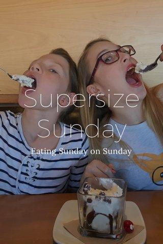 Supersize Sunday Eating Sunday on Sunday