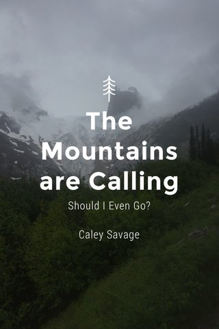 The Mountains are Calling Should I Even Go? Caley Savage