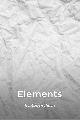 Elements By:Ashlyn Burns