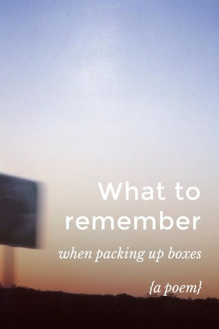 What to remember when packing up boxes {a poem}