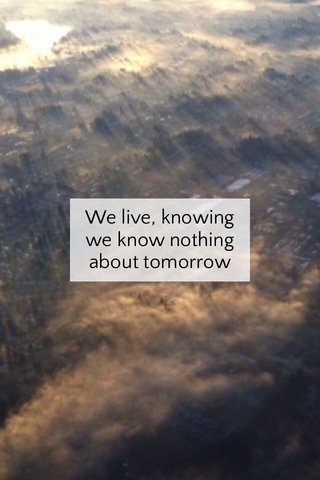 We live, knowing we know nothing about tomorrow