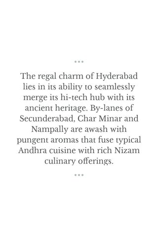 The regal charm of Hyderabad lies in its ability to seamlessly merge its hi-tech hub with its ancient heritage. By-lanes of Secunderabad, Char Minar and Nampally are awash with pungent aromas that fuse typical Andhra cuisine with rich Nizam culinary offerings.