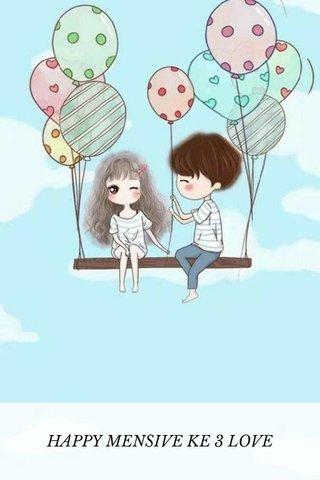 HAPPY MENSIVE KE 3 LOVE