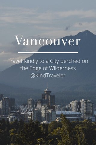 Vancouver Travel Kindly to a City perched on the Edge of Wilderness @KindTraveler
