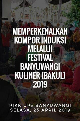 MEMPERKENALKAN KOMPOR INDUKSI MELALUI FESTIVAL BANYUWANGI KULINER (BAKUL) 2019 PIKK UP3 BANYUWANGI SELASA, 23 APRIL 2019