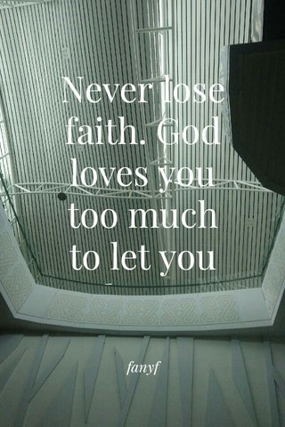 Never lose faith. God loves you too much to let you down. fanyf