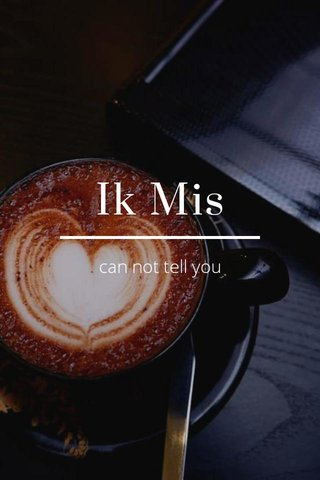 Ik Mis can not tell you
