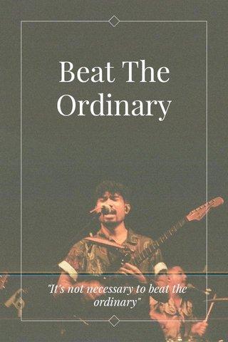 "Beat The Ordinary ""It's not necessary to beat the ordinary"""