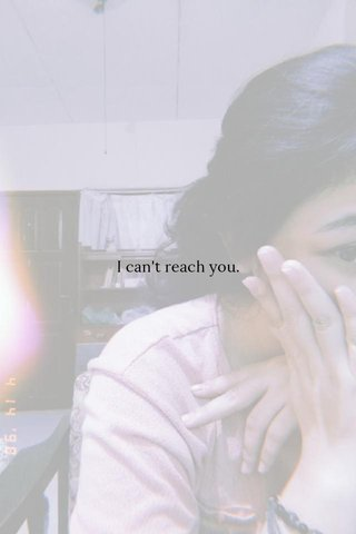 I can't reach you.
