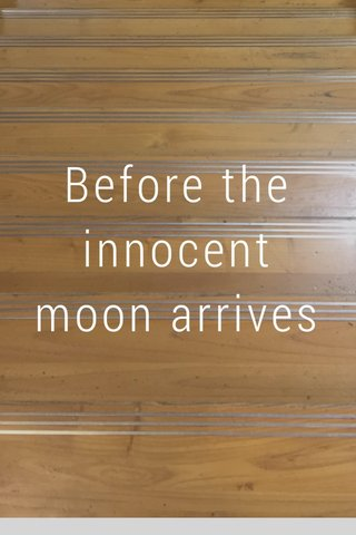 Before the innocent moon arrives