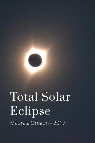 Total Solar Eclipse Madras, Oregon - 2017