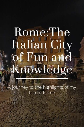 Rome:The Italian City of Fun and Knowledge A journey to the highlights of my trip to Rome