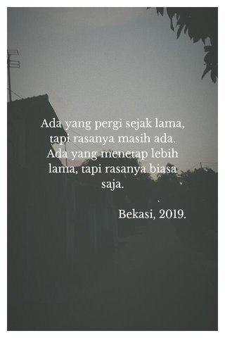 Ada yang pergi sejak lama, tapi rasanya masih ada. Ada yang menetap lebih lama, tapi rasanya biasa saja. Bekasi, 2019.