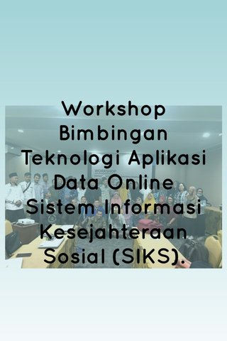 Workshop Bimbingan Teknologi Aplikasi Data Online Sistem Informasi Kesejahteraan Sosial (SIKS).