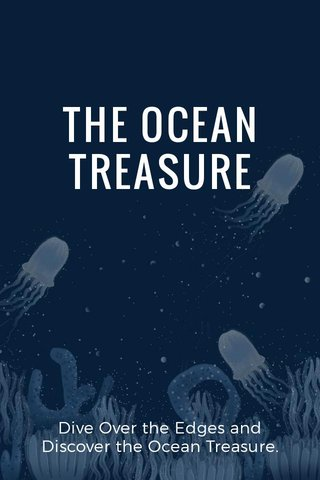 THE OCEAN TREASURE Dive Over the Edges and Discover the Ocean Treasure.