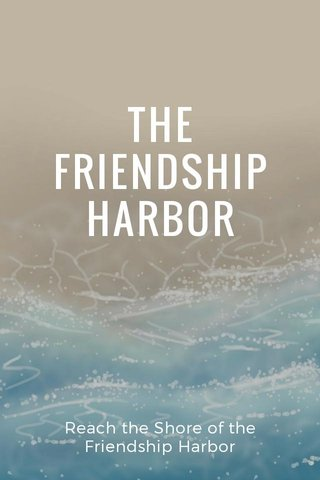 THE FRIENDSHIP HARBOR Reach the Shore of the Friendship Harbor