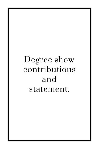 Degree show contributions and statement.