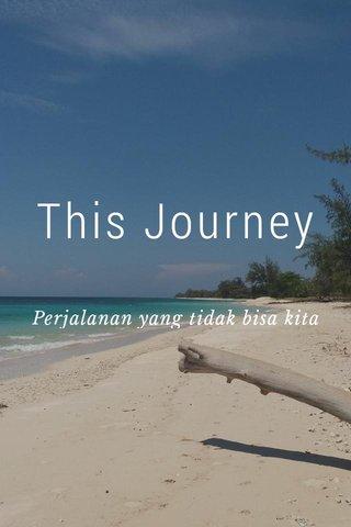 This Journey Perjalanan yang tidak bisa kita duga