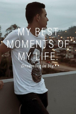 MY BEST MOMENTS OF MY LIFE. Dreaming in big.
