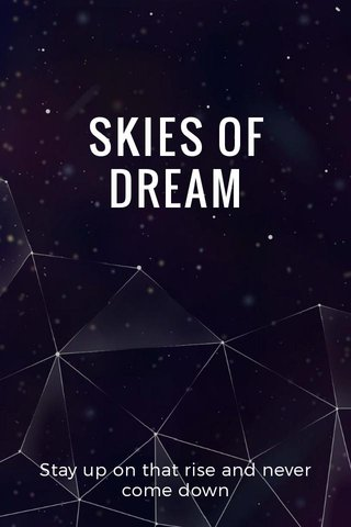 SKIES OF DREAM Stay up on that rise and never come down