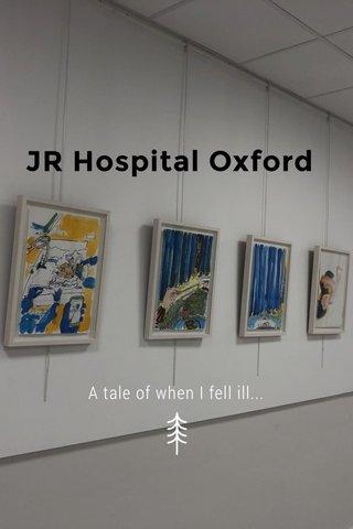 JR Hospital Oxford A tale of when I fell ill...