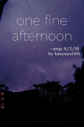 one fine afternoon —amp; 8/2/19 by kaayuputihh