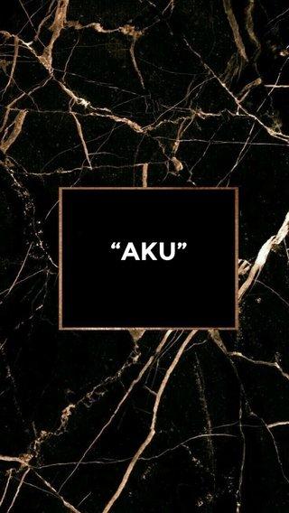 """""""AKU"""""""