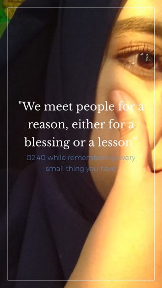 """""""We meet people for a reason, either for a blessing or a lesson"""" 02:40 while remembering every small thing you have"""