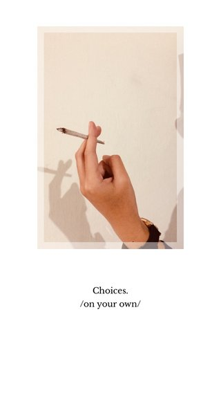 Choices. /on your own/