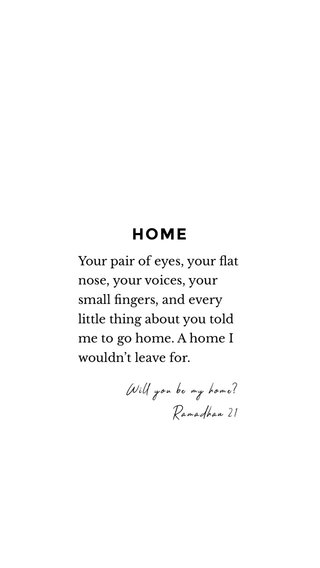 HOME Your pair of eyes, your flat nose, your voices, your small fingers, and every little thing about you told me to go home. A home I wouldn't leave for. Will you be my home? Ramadhan 21