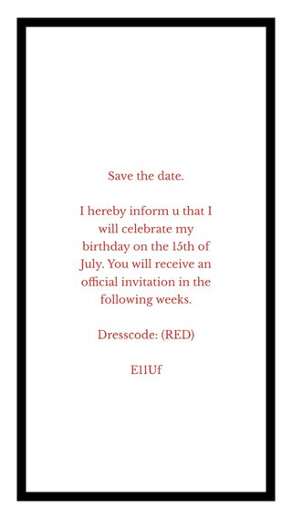 Save the date. I hereby inform u that I will celebrate my birthday on the 15th of July. You will receive an official invitation in the following weeks. Dresscode: (RED) E11Uf