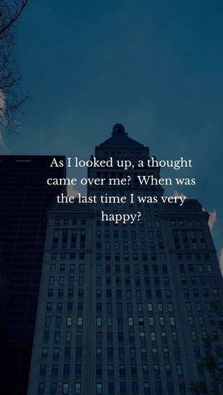 As I looked up, a thought came over me? When was the last time I was very happy?