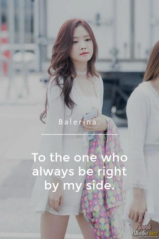 To the one who always be right by my side. Balerina.