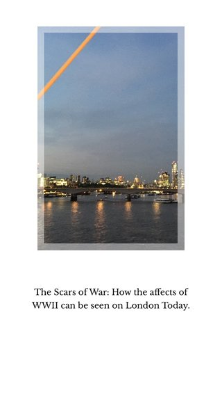 The Scars of War: How the affects of WWII can be seen on London Today.