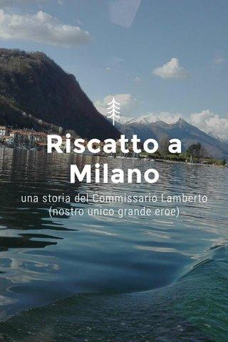 Riscatto a Milano una storia del Commissario Lamberto (nostro unico grande eroe)