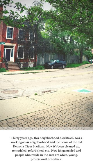 Thirty years ago, this neighborhood, Corktown, was a working-class neighborhood and the home of the old Detroit's Tiger Stadium. Now it's been cleaned up, remodeled, refurbished, etc. Now it's gentrified and people who reside in the area are white, young, professional or techies.