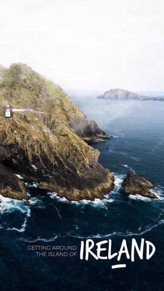 — IRELAND GETTING AROUND THE ISLAND OF