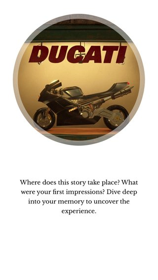 Where does this story take place? What were your first impressions? Dive deep into your memory to uncover the experience.