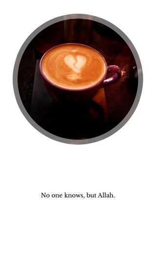 No one knows, but Allah.