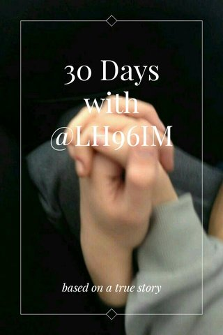 30 Days with @LH96IM based on a true story