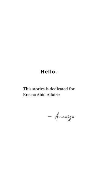 Hello. — Anneiza This stories is dedicated for Kresna Abid Alfairiz.
