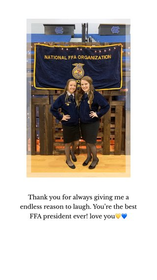 Thank you for always giving me a endless reason to laugh. You're the best FFA president ever! love you💛💙